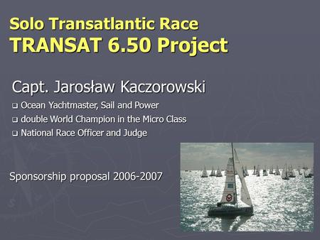 Sponsorship proposal 2006-2007 Solo Transatlantic Race TRANSAT 6.50 Project Capt. Jarosław Kaczorowski  Ocean Yachtmaster, Sail and Power  double World.