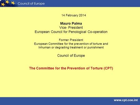 Www.cpt.coe.int 14 February 2014 Mauro Palma Vice- President European Council for Penological Co-operation Former President European Committee for the.