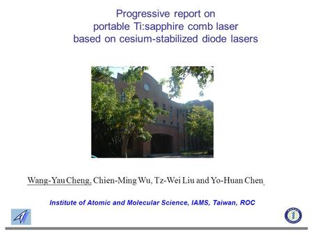 Institute of Atomic and Molecular Science, IAMS, Taiwan, ROC Wang-Yau Cheng, Chien-Ming Wu, Tz-Wei Liu and Yo-Huan Chen Progressive report on portable.