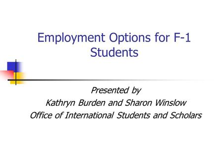 Employment Options for F-1 Students Presented by Kathryn Burden and Sharon Winslow Office of International Students and Scholars.