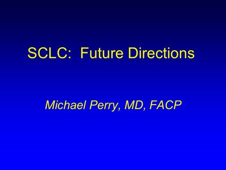 SCLC: Future Directions Michael Perry, MD, FACP. Small Cell Lung Cancer: What's New in 2003 Bristol Myers Squibb/ImClone Systems Lung Cancer Summit Michael.