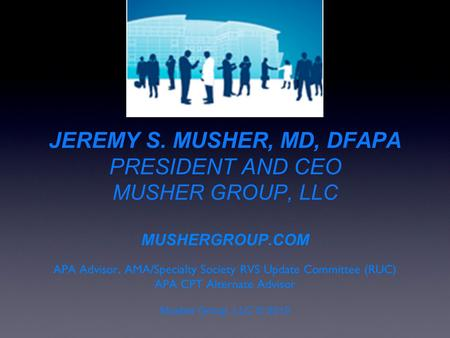 JEREMY S. MUSHER, MD, DFAPA PRESIDENT AND CEO MUSHER GROUP, LLC MUSHERGROUP.COM APA Advisor, AMA/Specialty Society RVS Update Committee (RUC) APA CPT Alternate.