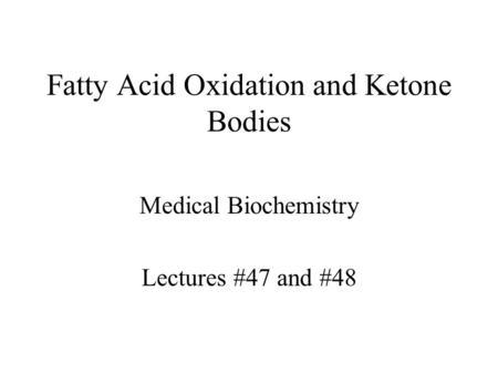 Fatty Acid Oxidation and Ketone Bodies Medical Biochemistry Lectures #47 and #48.