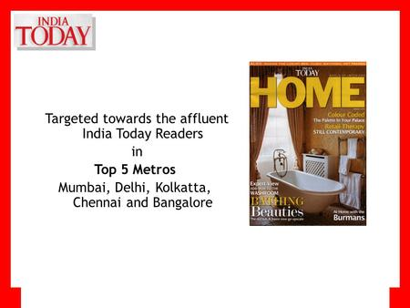 Targeted towards the affluent India Today Readers in Top 5 Metros Mumbai, Delhi, Kolkatta, Chennai and Bangalore.