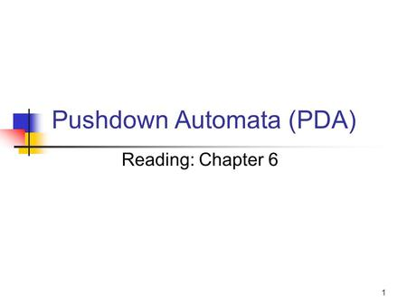 "1 Pushdown Automata (PDA) Reading: Chapter 6. 2 PDA - the automata for CFLs What is? FA to Reg Lang, PDA is to CFL PDA == [  -NFA + ""a stack"" ] Why a."