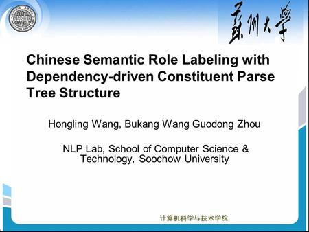 计算机科学与技术学院 Chinese Semantic Role Labeling with Dependency-driven Constituent Parse Tree Structure Hongling Wang, Bukang Wang Guodong Zhou NLP Lab, School.