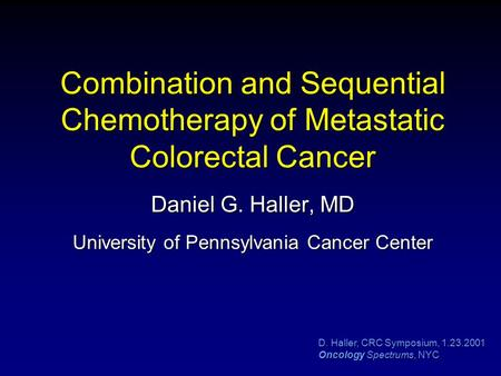 D. Haller, CRC Symposium, 1.23.2001 Oncology Spectrums, NYC Combination and Sequential Chemotherapy of Metastatic Colorectal Cancer Daniel G. Haller, MD.