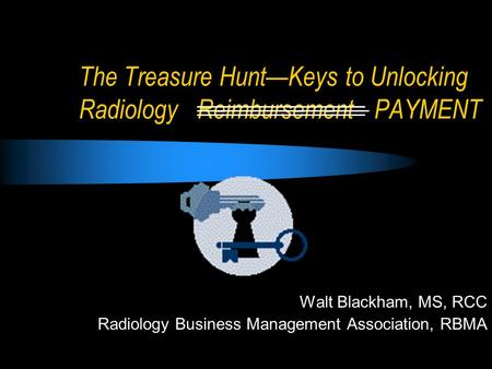 The Treasure Hunt—Keys to Unlocking Radiology Reimbursement PAYMENT Walt Blackham, MS, RCC Radiology Business Management Association, RBMA.