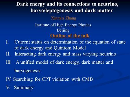 Dark energy and its connections to neutrino, baryo/leptogenesis and dark matter Xinmin Zhang Institute of High Energy Physics Beijing Outline of the talk.
