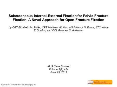 Subcutaneous Internal-External Fixation for Pelvic Fracture Fixation: A Novel Approach for Open Fracture Fixation by CPT Elizabeth M. Polfer, CPT Matthew.