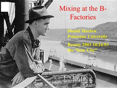 "Mixing at the B- Factories Daniel Marlow Princeton University Beauty 2003 10/16/03 the ""Iron City"""