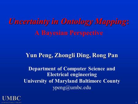 UMBC an Honors University in Maryland 1 Uncertainty in Ontology Mapping: Uncertainty in Ontology Mapping: A Bayesian Perspective Yun Peng, Zhongli Ding,