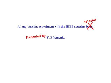 A long-baseline experiment with the IHEP neutrino beam Y. Efremenko detector Presented by.