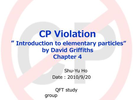"CP Violation "" Introduction to elementary particles"" by David Griffiths Chapter 4 Shu-Yu Ho Shu-Yu Ho Date : 2010/9/20 Date : 2010/9/20 QFT study group."