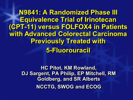 1 N9841: A Randomized Phase III Equivalence Trial of Irinotecan (CPT-11) versus FOLFOX4 in Patients with Advanced Colorectal Carcinoma Previously Treated.