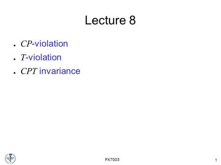 1 FK7003 Lecture 8 ● CP -violation ● T -violation ● CPT invariance.