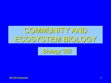 Biol 302 Introduction1 COMMUNITY AND ECOSYSTEM BIOLOGY Biology 302.
