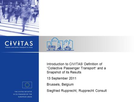"Introduction to CIVITAS' Definition of ""Collective Passenger Transport"" and a Snapshot of its Results 13 September 2011 Brussels, Belgium Siegfried Rupprecht,"