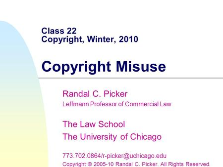 Class 22 Copyright, Winter, 2010 Copyright Misuse Randal C. Picker Leffmann Professor of Commercial Law The Law School The University of Chicago