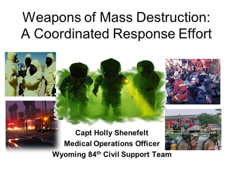 Weapons of Mass Destruction: A Coordinated Response Effort Capt Holly Shenefelt Medical Operations Officer Wyoming 84 th Civil Support Team.