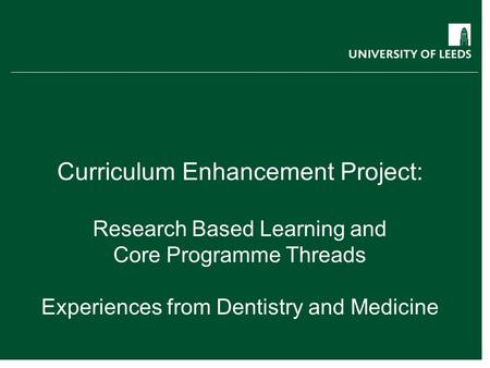 Curriculum Enhancement Project: Research Based Learning and Core Programme Threads Experiences from Dentistry and Medicine.