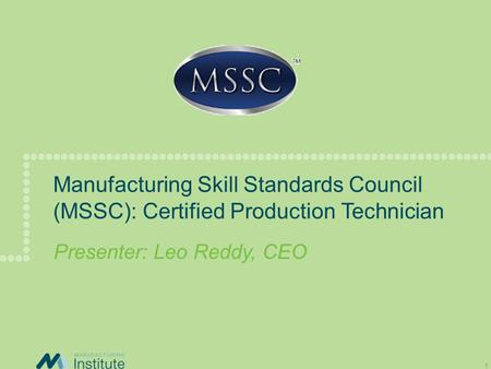 Manufacturing Skill Standards Council (MSSC): Certified Production Technician Presenter: Leo Reddy, CEO.