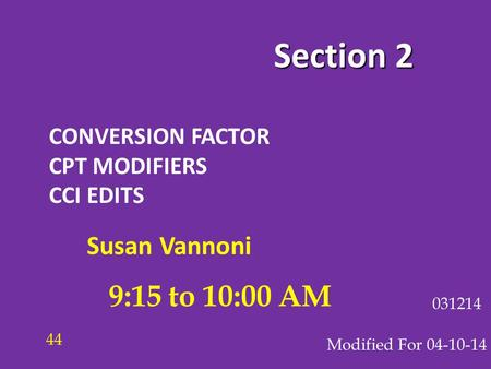 Section 2 CONVERSION FACTOR CPT MODIFIERS CCI EDITS Modified For 04-10-14 031214 9:15 to 10:00 AM 44 Susan Vannoni.