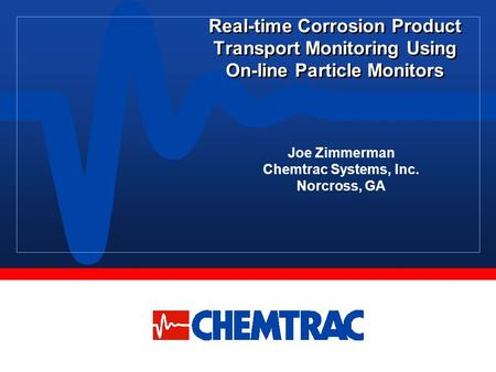 Real-time Corrosion Product Transport Monitoring Using On-line Particle Monitors Joe Zimmerman Chemtrac Systems, Inc. Norcross, GA.