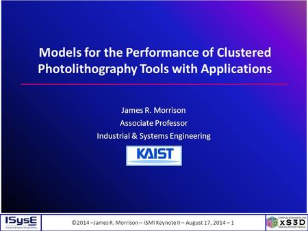©2014 –James R. Morrison – ISMI Keynote II – August 17, 2014 – 1 Models for the Performance of Clustered Photolithography Tools with Applications James.