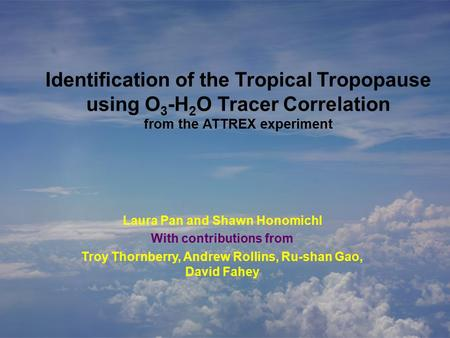 Identification of the Tropical Tropopause using O 3 -H 2 O Tracer Correlation from the ATTREX experiment Laura Pan and Shawn Honomichl With contributions.