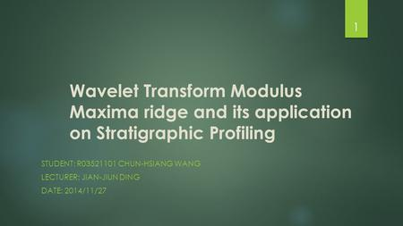 Wavelet Transform Modulus Maxima ridge and its application on Stratigraphic Profiling STUDENT: R03521101 CHUN-HSIANG WANG LECTURER: JIAN-JIUN DING DATE: