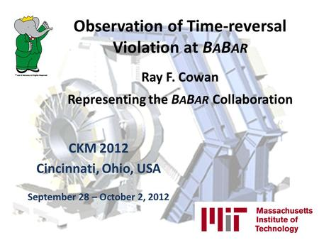 Observation of Time-reversal Violation at B A B AR Ray F. Cowan Representing the B A B AR Collaboration CKM 2012 Cincinnati, Ohio, USA September 28 – October.