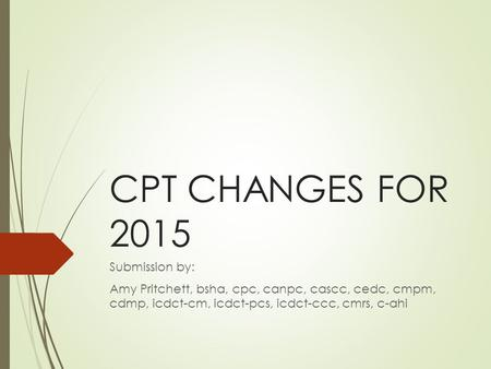 CPT CHANGES FOR 2015 Submission by: Amy Pritchett, bsha, cpc, canpc, cascc, cedc, cmpm, cdmp, icdct-cm, icdct-pcs, icdct-ccc, cmrs, c-ahi.