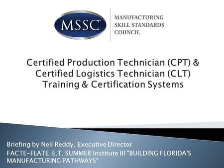 Briefing by Neil Reddy, Executive Director FACTE-FLATE E.T. SUMMER Institute III BUILDING FLORIDA'S MANUFACTURING PATHWAYS