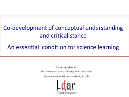Co-development of <strong>conceptual</strong> understanding and critical stance An essential condition for science learning Laurence Viennot PRES Sorbonne Paris Cité, University.