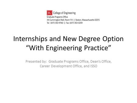 "Internships and New Degree Option ""With Engineering Practice"" Presented by: Graduate Programs Office, Dean's Office, Career Development Office, and ISSO."
