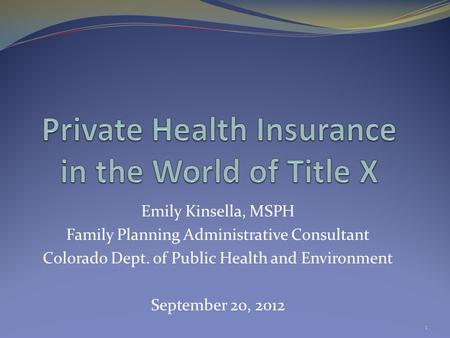 Emily Kinsella, MSPH Family Planning Administrative Consultant Colorado Dept. of Public Health and Environment September 20, 2012 1.