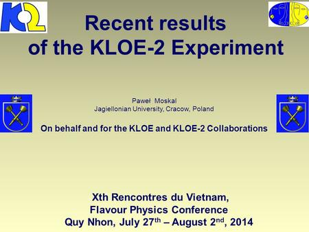 Recent results of the KLOE-2 Experiment Paweł Moskal Jagiellonian University, Cracow, Poland On behalf and for the KLOE and KLOE-2 Collaborations - Xth.