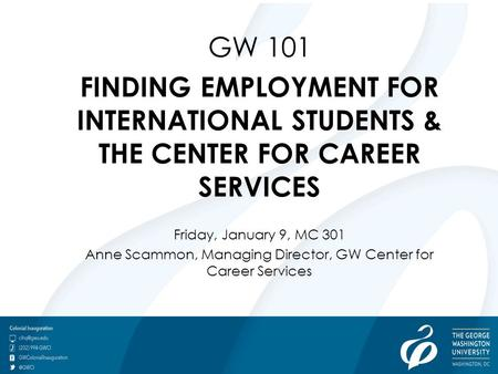 GW 101 FINDING EMPLOYMENT FOR INTERNATIONAL STUDENTS & THE CENTER FOR CAREER SERVICES Friday, January 9, MC 301 Anne Scammon, Managing Director, GW Center.