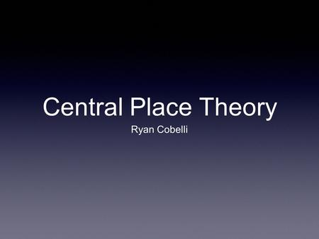 Central Place Theory Ryan Cobelli. Central Place Theory CPT is a geographical theory that seeks to explain the number, size and location of settlements.