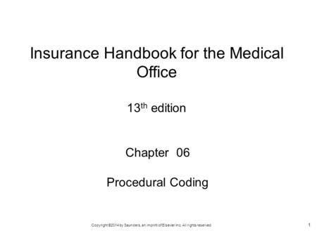 Copyright ©2014 by Saunders, an imprint of Elsevier Inc. All rights reserved 1 Chapter 06 Procedural Coding Insurance Handbook for the Medical Office 13.