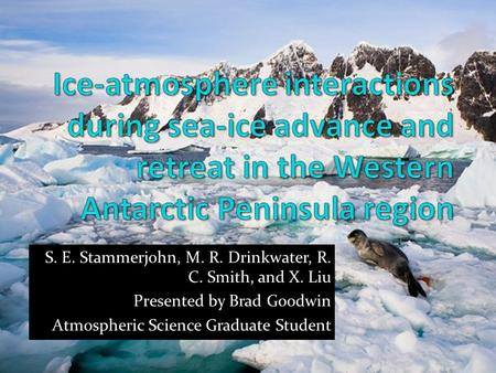 S. E. Stammerjohn, M. R. Drinkwater, R. C. Smith, and X. Liu Presented by Brad Goodwin Atmospheric Science Graduate Student.