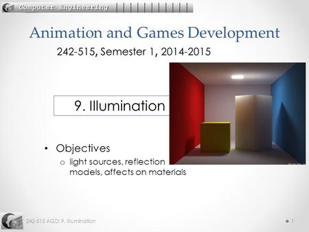 242-515 AGD: 9. Illumination11 Objectives o light sources, reflection models, affects on materials Animation and Games Development 242-515, Semester 1,