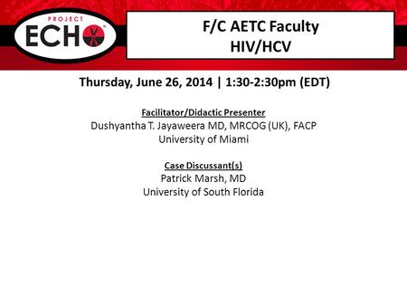 F/C AETC Faculty HIV/HCV Thursday, June 26, 2014 | 1:30-2:30pm (EDT) Facilitator/Didactic Presenter Dushyantha T. Jayaweera MD, MRCOG (UK), FACP University.
