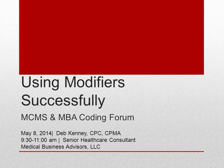 Using Modifiers Successfully MCMS & MBA Coding Forum May 8, 2014| Deb Kenney, CPC, CPMA 9:30-11:00 am | Senior Healthcare Consultant Medical Business Advisors,