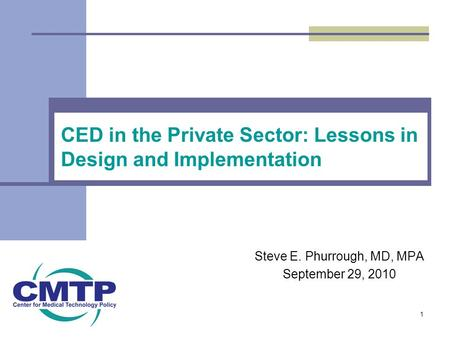 CED in the Private Sector: Lessons in Design and Implementation Steve E. Phurrough, MD, MPA September 29, 2010 1.