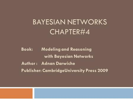 BAYESIAN NETWORKS CHAPTER#4 Book: Modeling and Reasoning with Bayesian Networks Author : Adnan Darwiche Publisher: CambridgeUniversity Press 2009.
