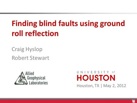 Houston, TX | May 2, 2012 Finding blind faults using ground roll reflection Craig Hyslop Robert Stewart.