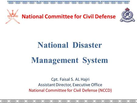 National Disaster Management System National Committee for Civil Defense Cpt. Faisal S. AL Hajri Assistant Director, Executive Office National Committee.