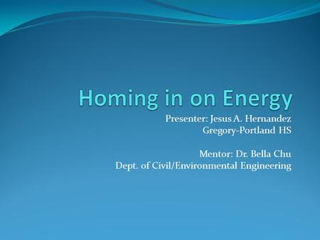 Presenter: Jesus A. Hernandez Gregory-Portland HS Mentor: Dr. Bella Chu Dept. of Civil/Environmental Engineering.